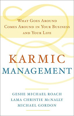 Karmic Management: What Goes Around Comes Around in Your Business and Your Life - Roach, Geshe Michael, and McNally, Lama Christie, and Gordon, Michael