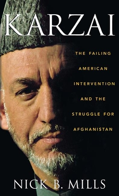 Karzai: The Failing American Intervention and the Struggle for Afghanistan - Mills, Nick B