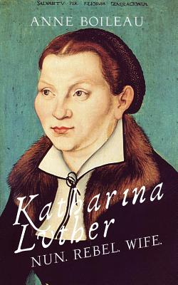 Katharina Luther: Nun, Rebel, Wife - Boileau, Anne