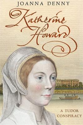Katherine Howard: A Tudor Conspiracy - Denny, Joanna