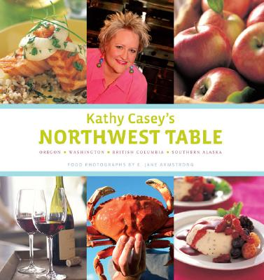 Kathy Casey's Northwest Table: Oregon, Washington, British Columbia, Southern Alaska - Casey, Kathy