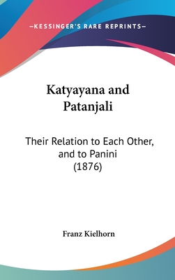 Katyayana and Patanjali: Their Relation to Each Other, and to Panini (1876) - Kielhorn, Franz