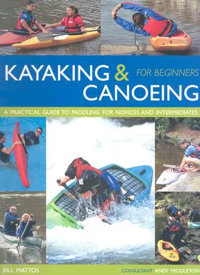 Kayaking & Canoeing for Beginners: A Practical Guide to Paddling for Novices and Intermediates - Mattos, Bill, and Middleton, Andy (Consultant editor)