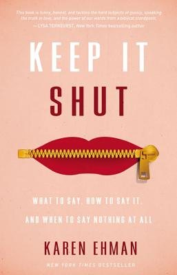Keep It Shut: What to Say, How to Say It, and When to Say Nothing at All - Ehman, Karen