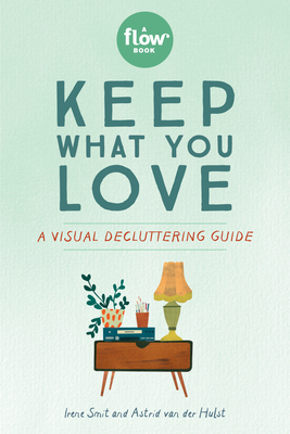 Keep What You Love: A Visual Decluttering Guide - Smit, Irene, and Van Der Hulst, Astrid, and Editors of Flow Magazine