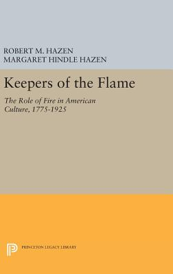 Keepers of the Flame: The Role of Fire in American Culture, 1775-1925 - Hazen, Robert M., and Hazen, Margaret Hindle