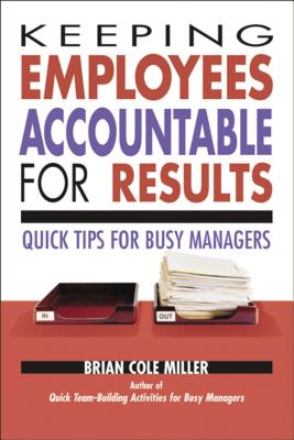 Keeping Employees Accountable for Results: Quick Tips for Busy Managers - Miller, Brian