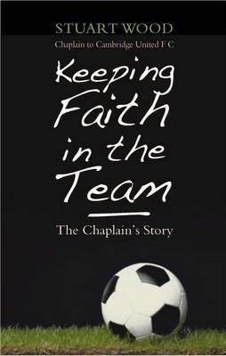 Keeping Faith in the Team: The Football Chaplain's Story - Wood, Stuart