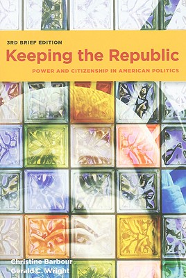 Keeping the Republic: Power and Citizenship in American Politics, 3rd Brief Edition - Barbour, Christine
