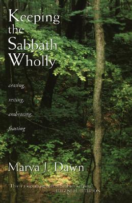 Keeping the Sabbath Wholly: Ceasing, Resting, Embracing, Feasting - Dawn, Marva J