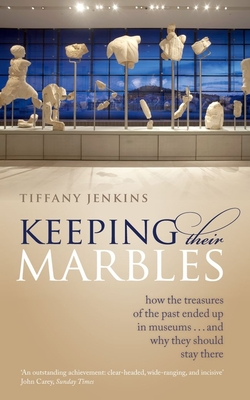 Keeping Their Marbles: How the Treasures of the Past Ended Up in Museums - And Why They Should Stay There - Jenkins, Tiffany