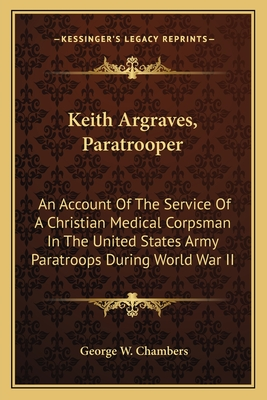 Keith Argraves, Paratrooper: An Account of the Service of a Christian Medical Corpsman in the United States Army Paratroops During World War II - Chambers, George W