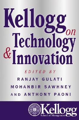 Kellogg on Technology & Innovation - Gulati, Ranjay (Editor), and Sawhney, Mohanbir (Editor), and Paoni, Anthony (Editor)