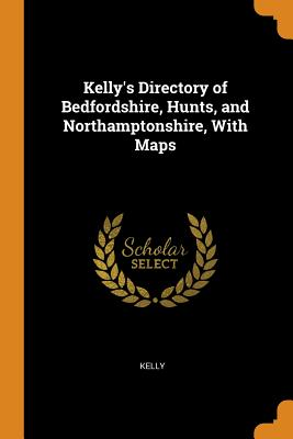 Kelly's Directory of Bedfordshire, Hunts, and Northamptonshire, with Maps - Kelly