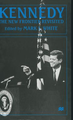 Kennedy: The New Frontier Revisited - White, Mark J. (Editor)