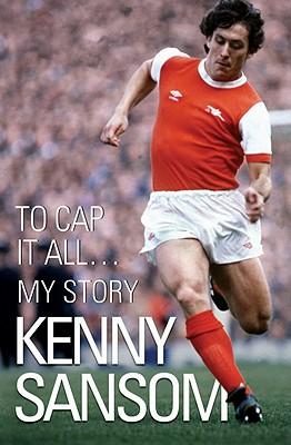 Kenny Sansom: To Cap it All...My Story - Sansom, Kenny