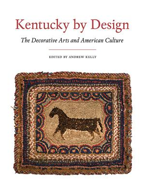 Kentucky by Design: The Decorative Arts and American Culture - Kelly, Andrew (Editor), and Burnside, Madeleine (Contributions by), and Chavance, Philippe (Contributions by)