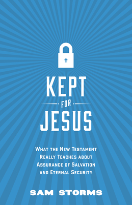 Kept for Jesus: What the New Testament Really Teaches about Assurance of Salvation and Eternal Security - Storms, Sam, Dr.