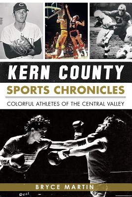 Kern County Sports Chronicles: Colorful Athletes of the Central Valley - Martin, Bryce