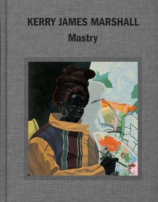 Kerry James Marshall: Mastry - Alteveer, Ian, and Molesworth, Helen, and Roelstraete, Dieter