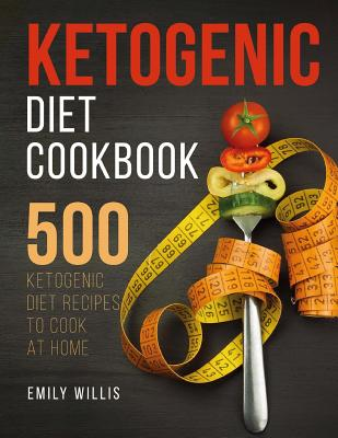 Ketogenic Diet Cookbook: 500 Ketogenic Diet Recipes to Cook at Home - Willis, Emily