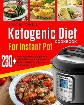 Ketogenic Diet Cookbook for Instant Pot: Over 230 Amazingly Quick, Simple and Delicous Instant Pot Recipes to Lose Weight Rapidly and Improve Your Life( Electric Pressure Cooker Cookbook) - Toll, Jack