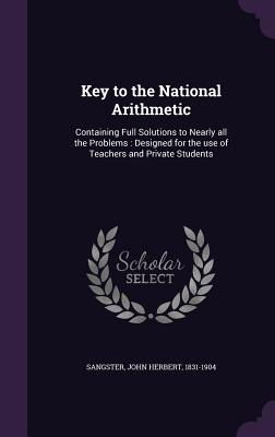 Key to the National Arithmetic: Containing Full Solutions to Nearly All the Problems: Designed for the Use of Teachers and Private Students - Sangster, John Herbert