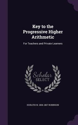 Key to the Progressive Higher Arithmetic: For Teachers and Private Learners - Robinson, Horatio N 1806-1867