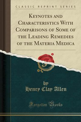 Keynotes and Characteristics with Comparisons of Some of the Leading Remedies of the Materia Medica (Classic Reprint) - Allen, Henry Clay