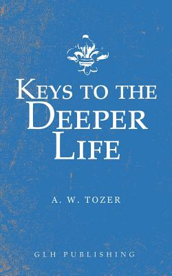 Keys to the Deeper Life - Tozer, A W