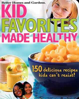 Kid Favorites Made Healthy (Better Homes and Gardens): 150 Delicious Recipes Kids Can't Resist - Gardens, Better Homes &, and Lastbetter Homes & Gardens, and Better Homes and Gardens (Editor)