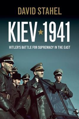 Kiev 1941: Hitler's Battle for Supremacy in the East - Stahel, David