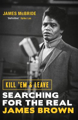 Kill 'Em and Leave: Searching for the Real James Brown - McBride, James