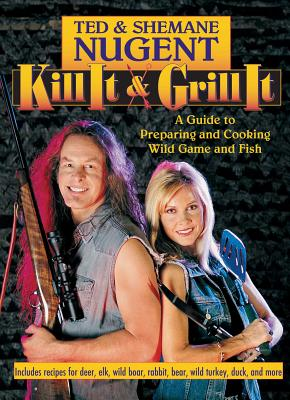 Kill It & Grill It: A Guide to Preparing and Cooking Wild Game and Fish - Nugent, Ted