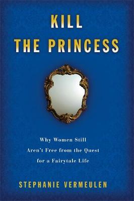 Kill the Princess: Why Women Still Aren't Free from the Quest for a Fairytale Life - Vermeulen, Stephanie