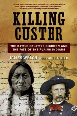 Killing Custer: The Battle of Little Bighorn and the Fate of the Plains Indians - Welch, James, and Stekler, Paul