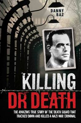 Killing Doctor Death: The Amazing True Story of the Death Squad That Tracked Down and Killed a Nazi War Criminal - Baz, Danny
