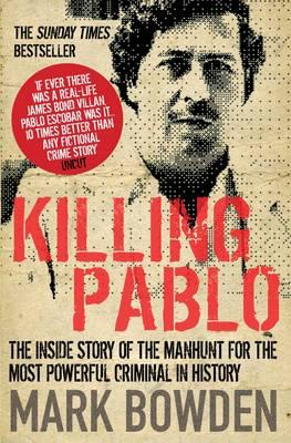 Killing Pablo: The Hunt for the Richest, Most Powerful Criminal in History - Bowden, Mark