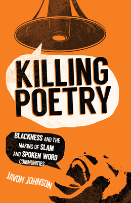 Killing Poetry: Blackness and the Making of Slam and Spoken Word Communities - Johnson, Javon