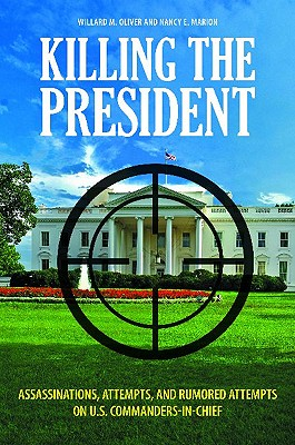 Killing the President: Assassinations, Attempts, and Rumored Attempts on U.S. Commanders-In-Chief - Oliver, Willard M, and Marion, Nancy E