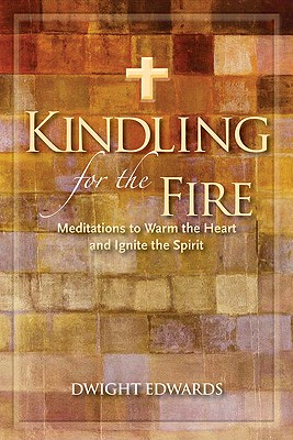 Kindling for the Fire: Meditations to Warm the Heart and Ignite the Spirit - Edwards, Dwight