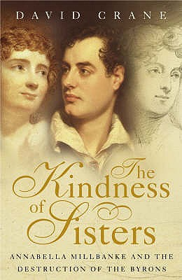 Kindness of Sisters: Anabella Millbanke and the Desctruction of the Byrons - Crane, David