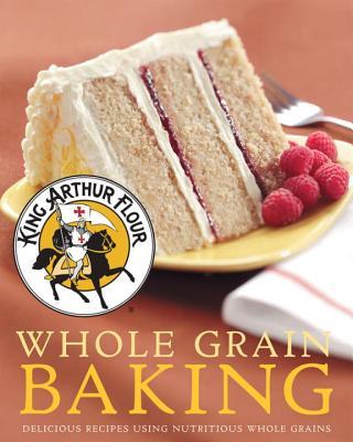 King Arthur Flour Whole Grain Baking: Delicious Recipes Using Nutritious Whole Grains - King, Arthur Flour, and Countryman Press (Creator)