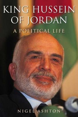 King Hussein of Jordan: A Political Life - Ashton, Nigel, Dr.