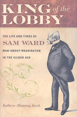 King of the Lobby: The Life and Times of Sam Ward, Man-About-Washington in the Gilded Age - Jacob, Kathryn Allamong, Dr.