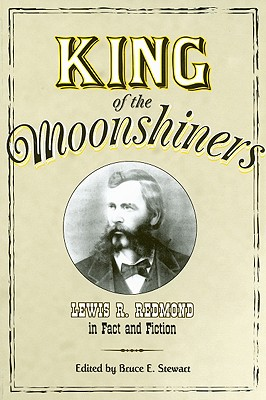 King of the Moonshiners: Lewis R. Redmond in Fact and Fiction - Stewart, Bruce E (Editor)