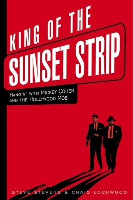 King of the Sunset Strip: Hangin' with Mickey Cohen and the Hollywood Mob - Stevens, Steve, and Lockwood, Craig