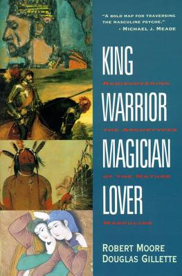 King, Warrior, Magician, Lover: Rediscovering the Archetypes of the Mature Masculine - Moore, Robert, and Gillette, Doug