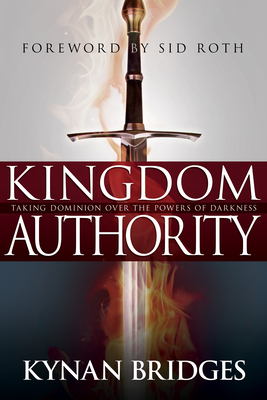 Kingdom Authority: Taking Dominion Over the Powers of Darkness - Bridges, Kynan, Pastor, and Roth, Sid (Foreword by)