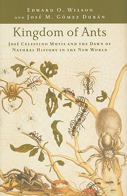 Kingdom of Ants: José Celestino Mutis and the Dawn of Natural History in the New World - Wilson, Edward O, and Duran, Jose M Gomez